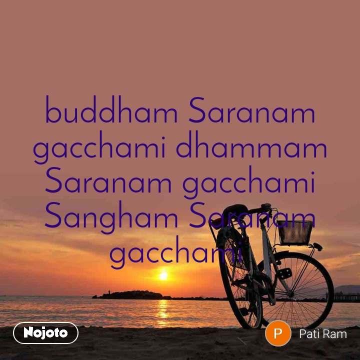 buddham Saranam gacchami dhammam Saranam gacchami Sangham Saranam gacchami
