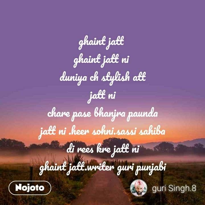 ghaint jatt  ghaint jatt ni  duniya ch stylish att jatt ni chare pase bhanjra paunda jatt ni .heer sohni.sassi sahiba di rees kre jatt ni ghaint jatt.writer guri punjabi