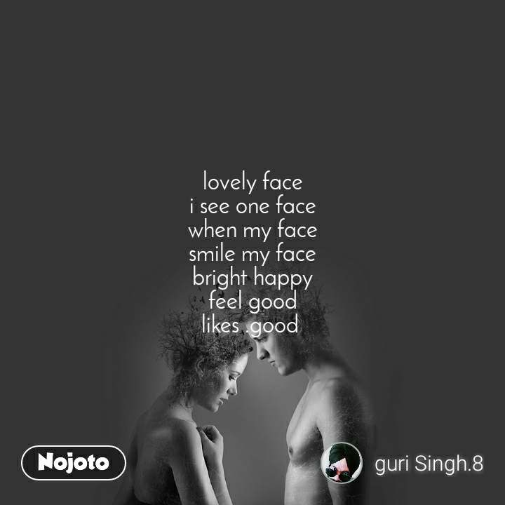 lovely face i see one face when my face smile my face bright happy feel good likes .good
