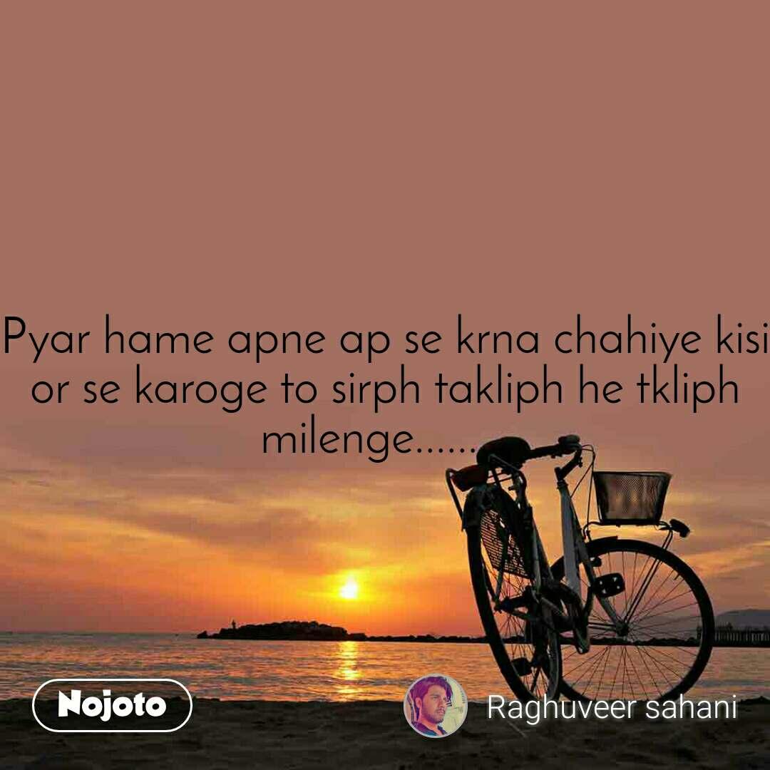 Pyar hame apne ap se krna chahiye kisi or se karoge to sirph takliph he tkliph milenge.........