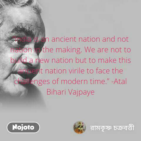 """""""India is an ancient nation and not nation in the making. We are not to build a new nation but to make this ancient nation virile to face the challenges of modern time."""" -Atal Bihari Vajpaye"""