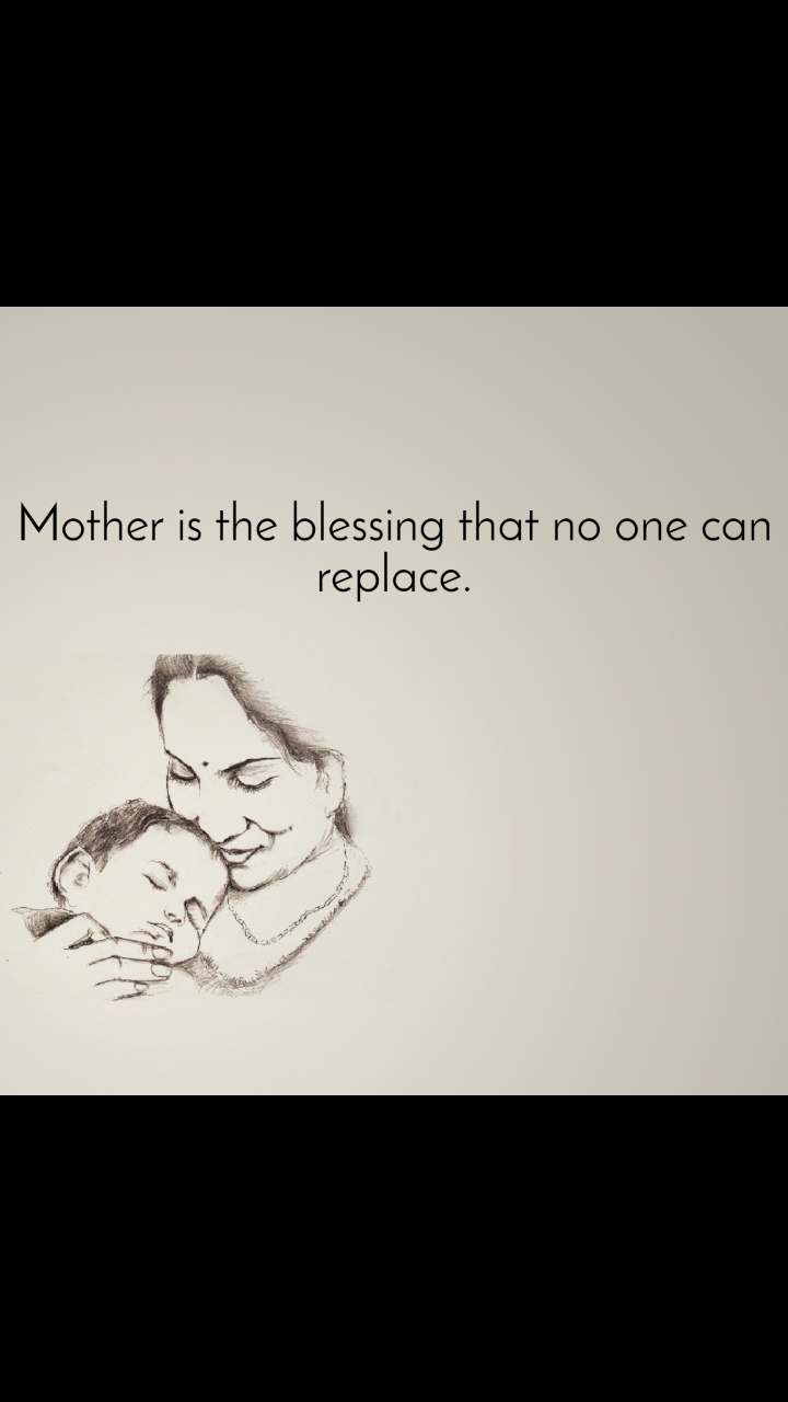 Mother is the blessing that no one can replace.