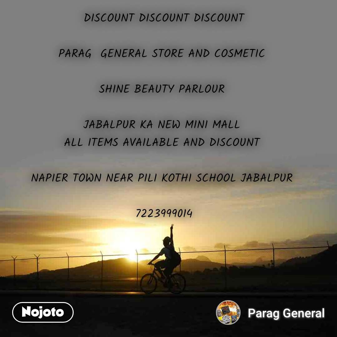 DISCOUNT DISCOUNT DISCOUNT  PARAG  GENERAL STORE AND COSMETIC   SHINE BEAUTY PARLOUR   JABALPUR KA NEW MINI MALL  ALL ITEMS AVAILABLE AND DISCOUNT   NAPIER TOWN NEAR PILI KOTHI SCHOOL JABALPUR   7223999014