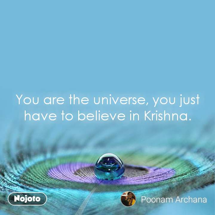 You are the universe, you just have to believe in Krishna.