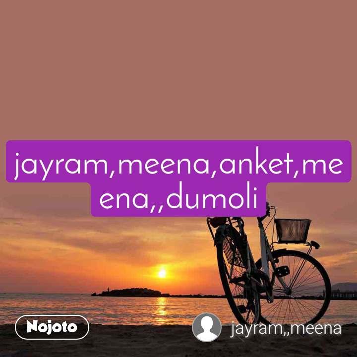 jayram,meena,anket,meena,,dumoli