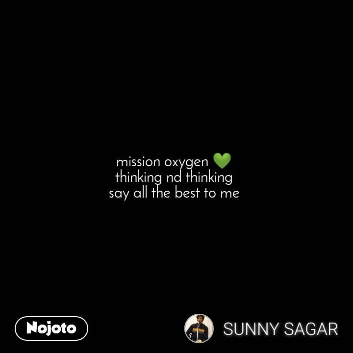 mission oxygen 💚  thinking nd thinking  say all the best to me