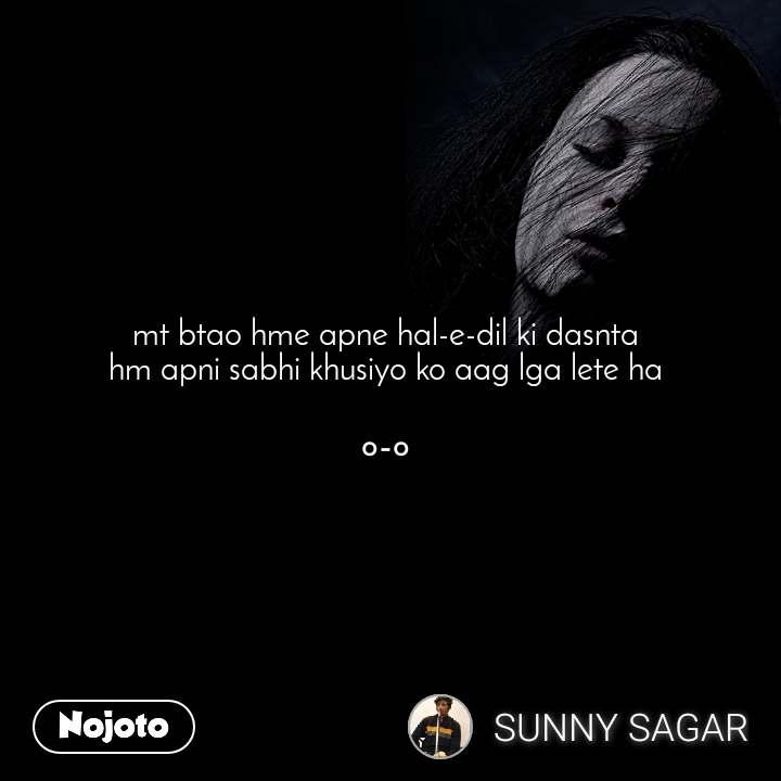mt btao hme apne hal-e-dil ki dasnta  hm apni sabhi khusiyo ko aag lga lete ha   ०-०