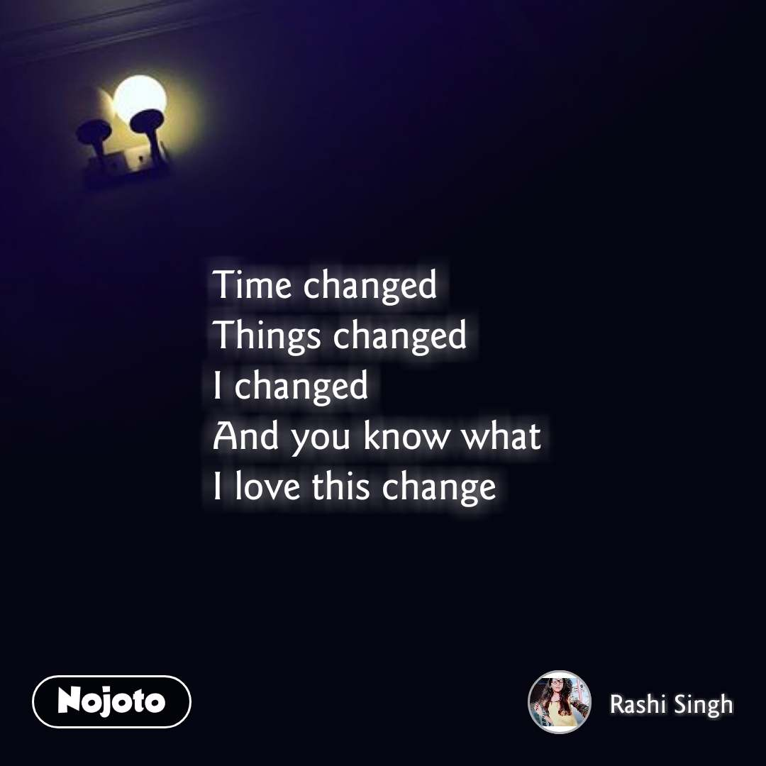 Time changed Things changed I changed And you know what I love this change #NojotoQuote