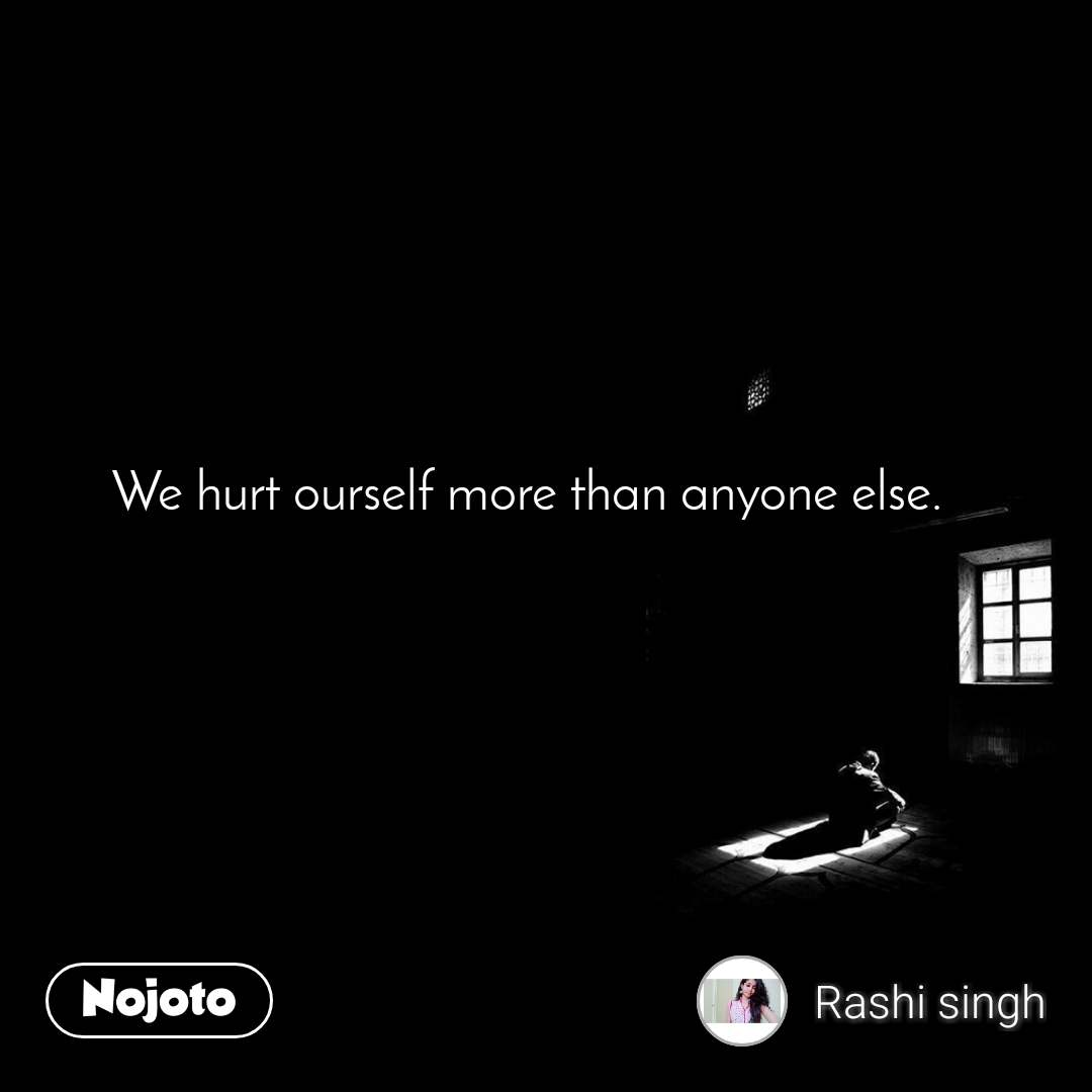 We hurt ourself more than anyone else.