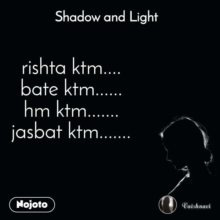 Shadow and Light  rishta ktm.... bate ktm...... hm ktm....... jasbat ktm.......