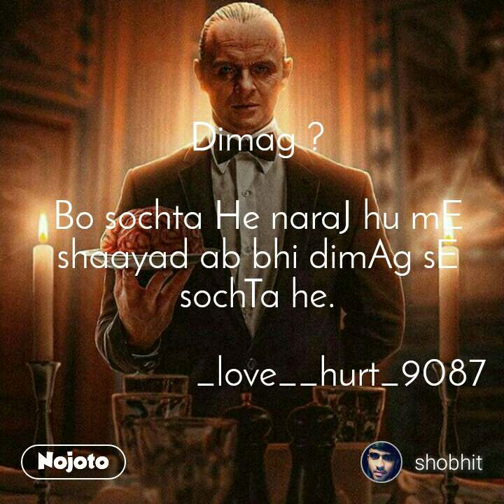 #Pehlealfaaz Dimag ?  Bo sochta He naraJ hu mE shaayad ab bhi dimAg sE sochTa he.                   _love__hurt_9087