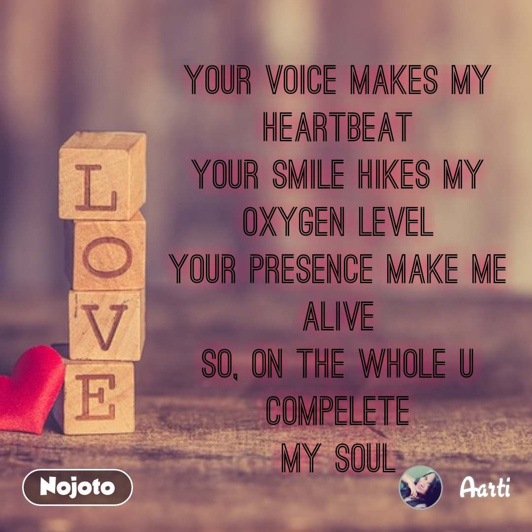 your voice makes my heartbeat your smile hikes my oxygen level your presence make me alive so, on the whole u compelete my soul