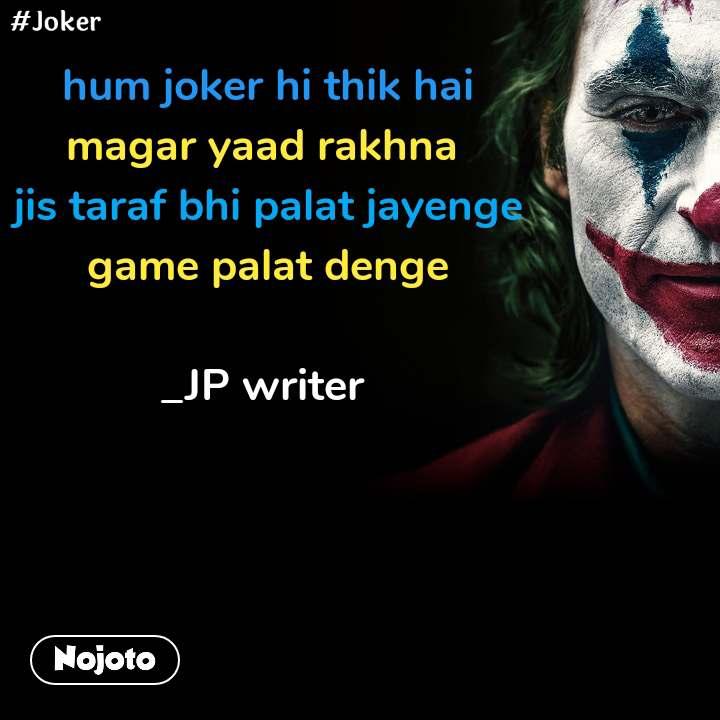 #Joker  hum joker hi thik hai magar yaad rakhna  jis taraf bhi palat jayenge  game palat denge  _JP writer