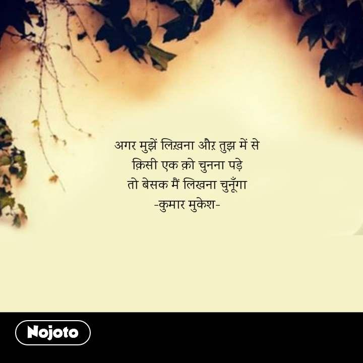 अगर मुझें लिख़ना औऱ तुझ में से क़िसी एक क़ो चुनना पड़े तो बेसक मैं लिखना चुनूँगा -कुमार मुकेश-