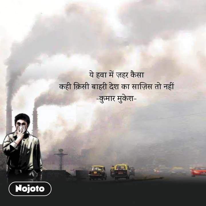 ये हवा में ज़हर कैसा कही क़िसी बाहरी देश का साज़िस तो नहीं -कुमार मुकेश-