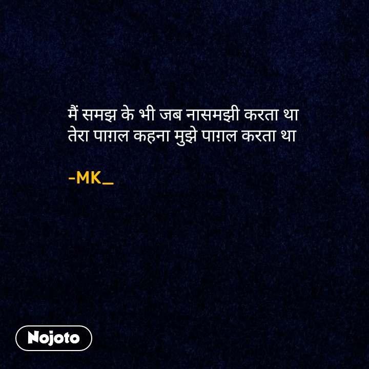 मैं समझ के भी जब नासमझी करता था तेरा पाग़ल कहना मुझे पाग़ल करता था  -MK_ #NojotoQuote