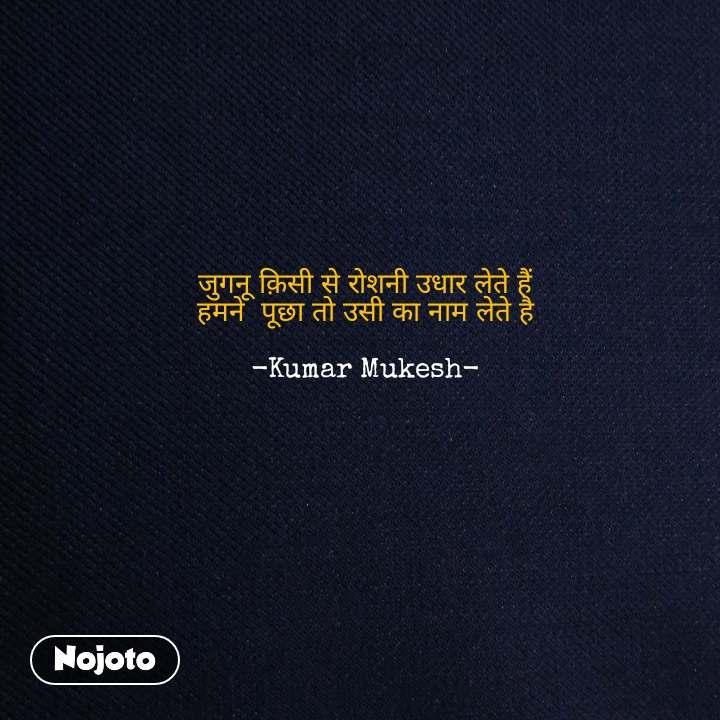 जुगनू क़िसी से रोशनी उधार लेते हैं हमने  पूछा तो उसी का नाम लेते है  -Kumar Mukesh- #NojotoQuote