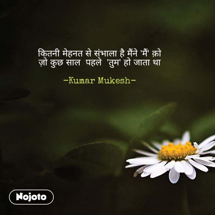 कितनी मेहनत से संभाला है मैंने 'मैं' क़ो ज़ो कुछ साल  पहले  'तुम' हो जाता था  -Kumar Mukesh- #NojotoQuote