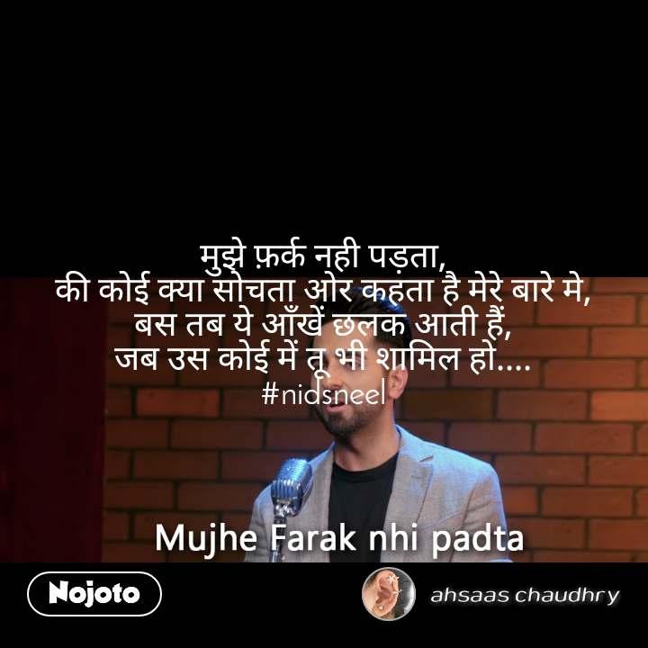 Mujhe Farq Nahi Padta मुझे फ़र्क नही पड़ता, की कोई क्या सोचता ओर कहता है मेरे बारे मे, बस तब ये आँखें छलक आती हैं, जब उस कोई में तू भी शामिल हो.... #nidsneel