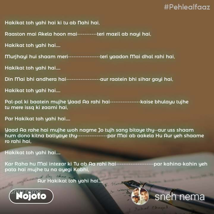 #Pehlealfaaz Hakikat toh yahi hai ki tu ab Nahi hai,  Raaston mai Akela hoon mai-----------teri mazil ab nayi hai,  Hakikat toh yahi hai.....  Murjhayi hui shaam meri------------------teri yaadon Mai dhal rahi hai,  Hakikat toh yahi hai.....  Din Mai bhi andhera hai-------------------aur raatein bhi sihar gayi hai,  Hakikat toh yahi hai.....  Pal-pal ki baatein mujhe Yaad Aa rahi hai-----------------kaise bhulayu tujhe  tu mere issq ki zaami hai,  Par Hakikat toh yahi hai.....  Yaad Aa rahe hai mujhe woh nagme Jo tujh sang bitaye thy--aur uss shaam hum dono kitna batiyaye thy-----------------par Mai ab aakela Hu Aur yeh shaame ro rahi hai,  Hakikat toh yahi hai.....  Kar Raha hu Mai intezar ki Tu ab Aa rahi hai---------------------par kahina-kahin yeh pata hai mujhe tu na ayegi Kabhi,                        Aur Hakikat toh yahi hai.....                     SNEH NEMA