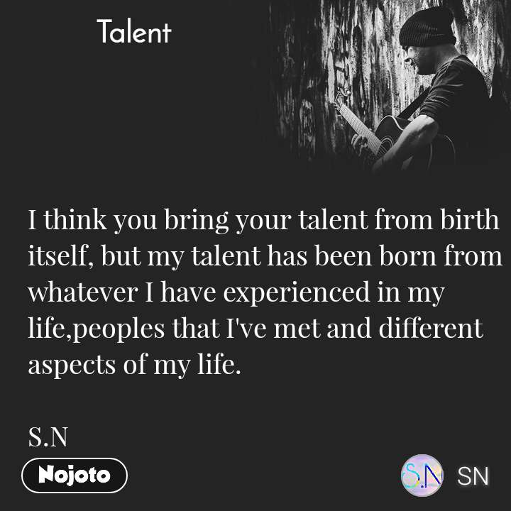 Talent  I think you bring your talent from birth itself, but my talent has been born from whatever I have experienced in my life,peoples that I've met and different aspects of my life.  S.N