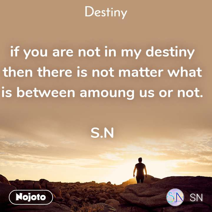 Destiny if you are not in my destiny then there is not matter what is between amoung us or not.  S.N
