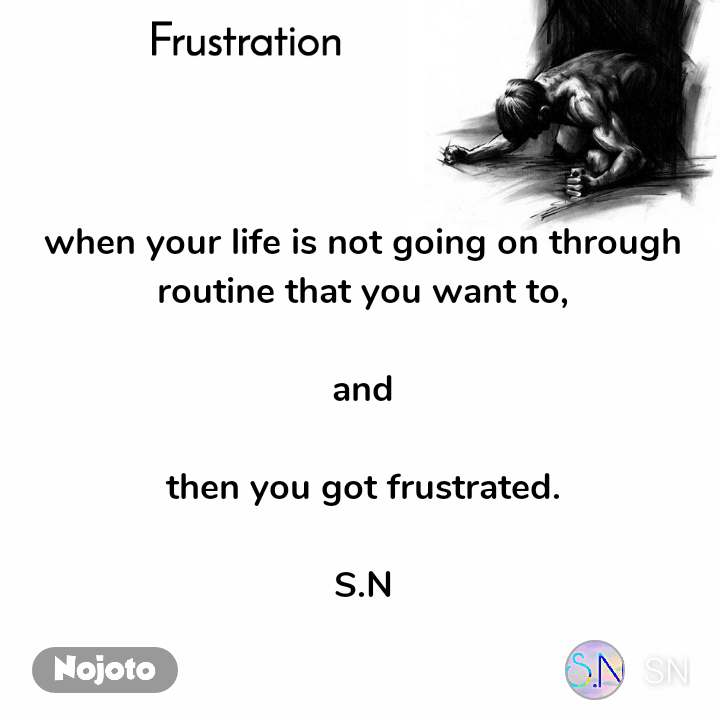 Frustration when your life is not going on through routine that you want to,  and  then you got frustrated.  S.N