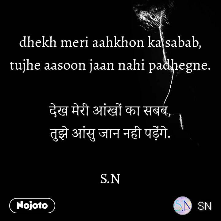 dhekh meri aahkhon ka sabab, tujhe aasoon jaan nahi padhegne.  देख मेरी आंखों का सबब, तुझे आंसु जान नहीं पड़ेंगे.  S.N