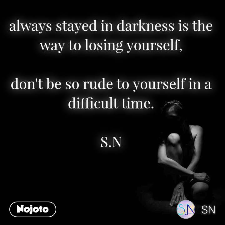 always stayed in darkness is the way to losing yourself,  don't be so rude to yourself in a difficult time.  S.N