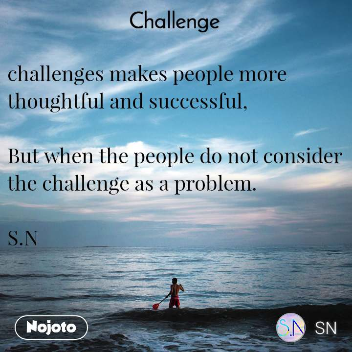 Challenge challenges makes people more thoughtful and successful,  But when the people do not consider the challenge as a problem.  S.N