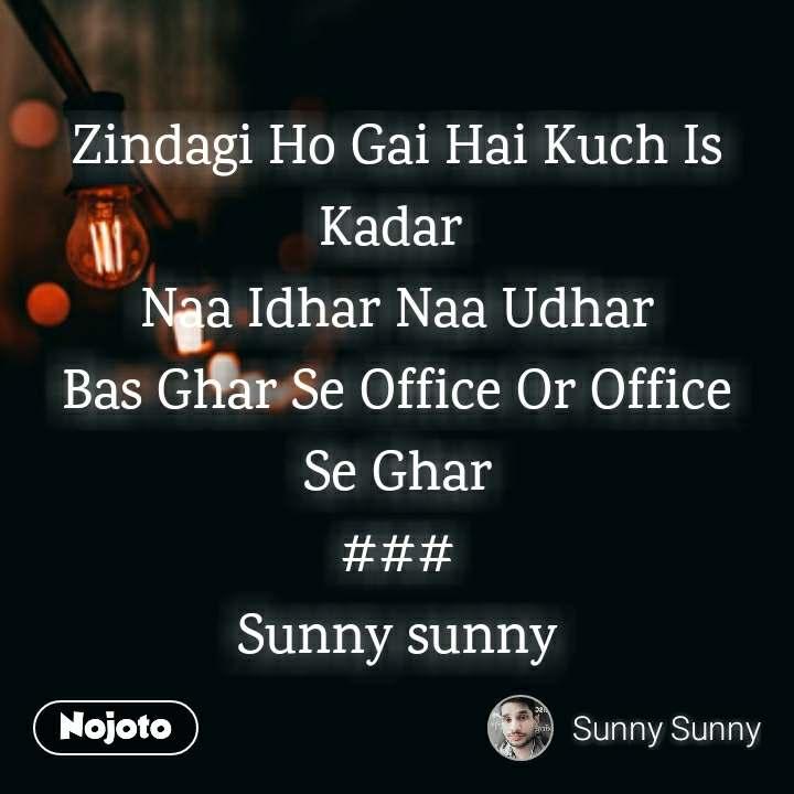 Zindagi Ho Gai Hai Kuch Is Kadar  Naa Idhar Naa Udhar Bas Ghar Se Office Or Office Se Ghar ### Sunny sunny