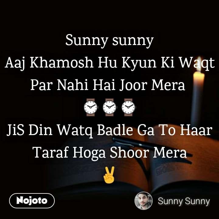 Sunny sunny Aaj Khamosh Hu Kyun Ki Waqt Par Nahi Hai Joor Mera  ⌚⌚⌚ JiS Din Watq Badle Ga To Haar Taraf Hoga Shoor Mera ✌️