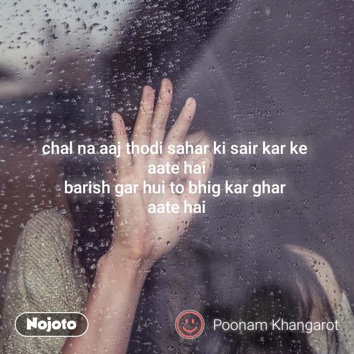 chal na aaj thodi sahar ki sair kar ke  aate hai barish gar hui to bhig kar ghar  aate hai