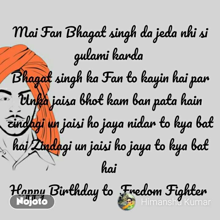 Mai Fan Bhagat singh da jeda nhi si gulami karda  Bhagat singh ka Fan to kayin hai par Unka jaisa bhot kam ban pata hain zindagi un jaisi ho jaya nidar to kya bat hai Zindagi un jaisi ho jaya to kya bat hai  Happy Birthday to  Fredom Fighter