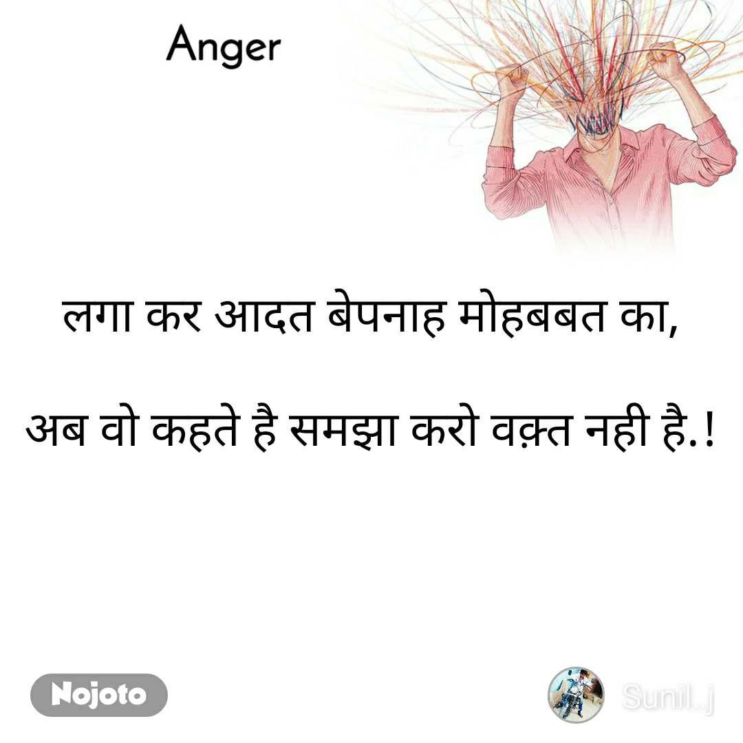 Anger  लगा कर आदत बेपनाह मोहबबत का,  अब वो कहते है समझा करो वक़्त नही है.!