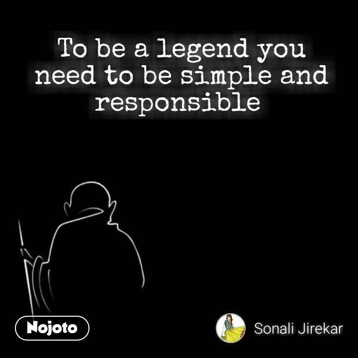 To be a legend you need to be simple and responsible