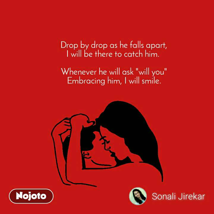 """Drop by drop as he falls apart, I will be there to catch him.   Whenever he will ask """"will you"""" Embracing him, I will smile."""