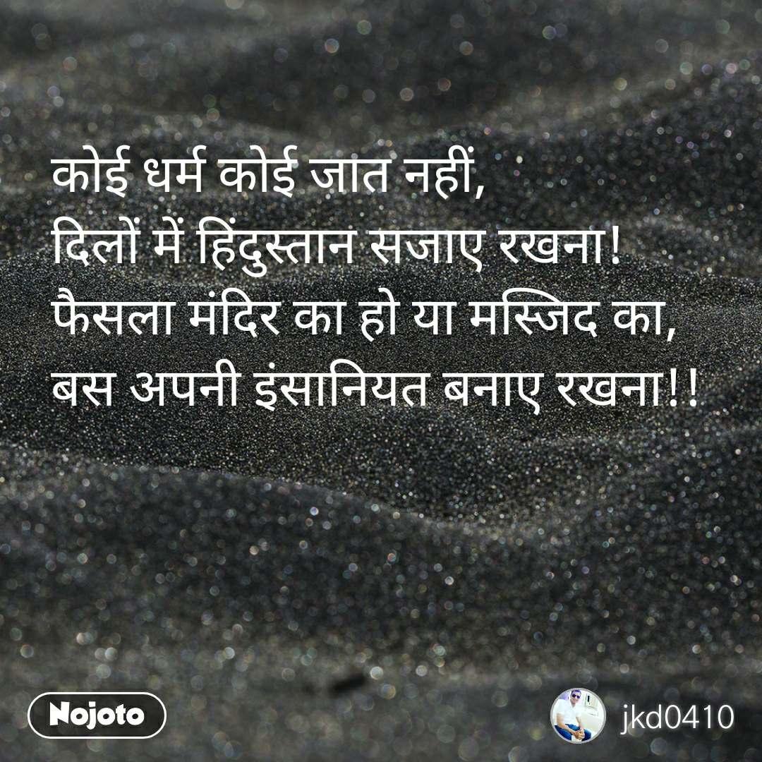 कोई धर्म कोई जात नहीं, दिलों में हिंदुस्तान सजाए रखना! फैसला मंदिर का हो या मस्जिद का, बस अपनी इंसानियत बनाए रखना!!