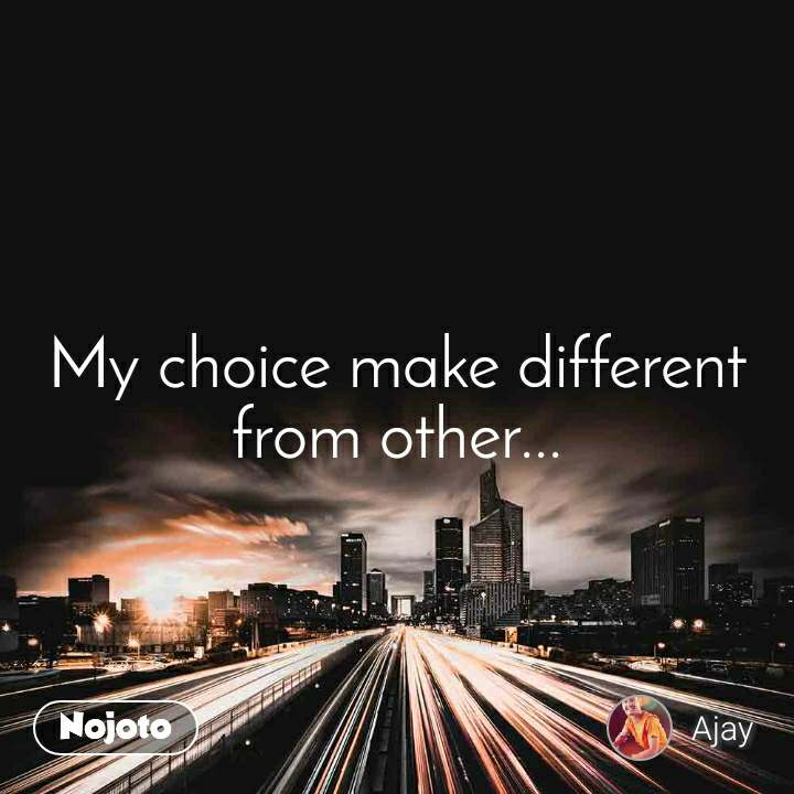 My choice make different from other...