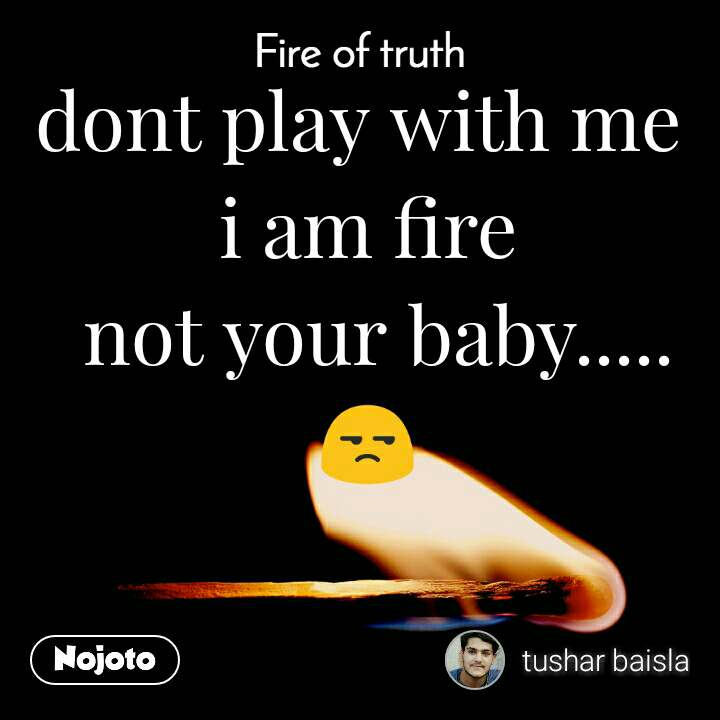 Fire of truth dont play with me  i am fire  not your baby.....😒