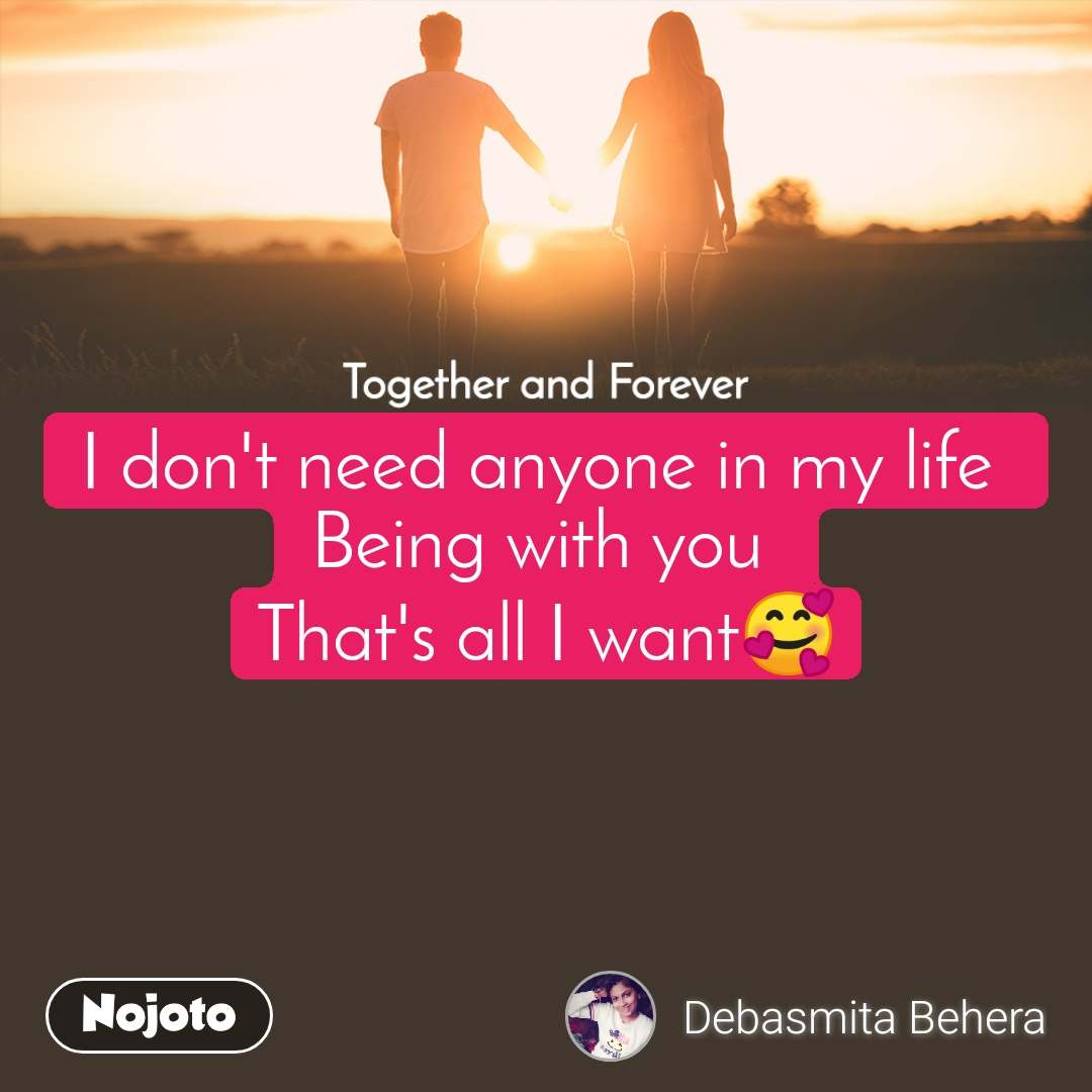 Together and Forever  I don't need anyone in my life  Being with you  That's all I want🥰