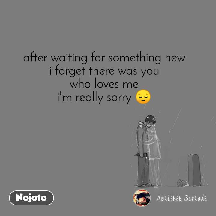 after waiting for something new i forget there was you who loves me i'm really sorry 😔