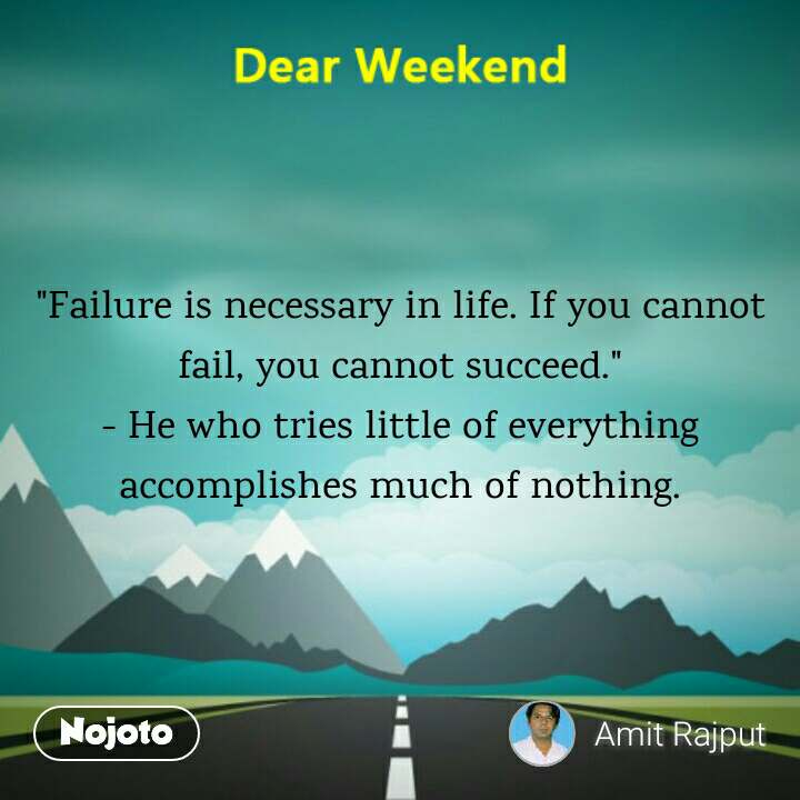 """Failure is necessary in life. If you cannot fail, you cannot succeed.""                                                                                                                                                                                                                                                                            - He who tries little of everything accomplishes much of nothing."