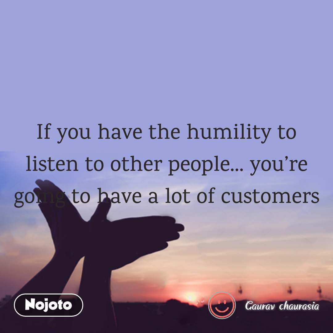 If you have the humility to listen to other people... you're going to have a lot of customers