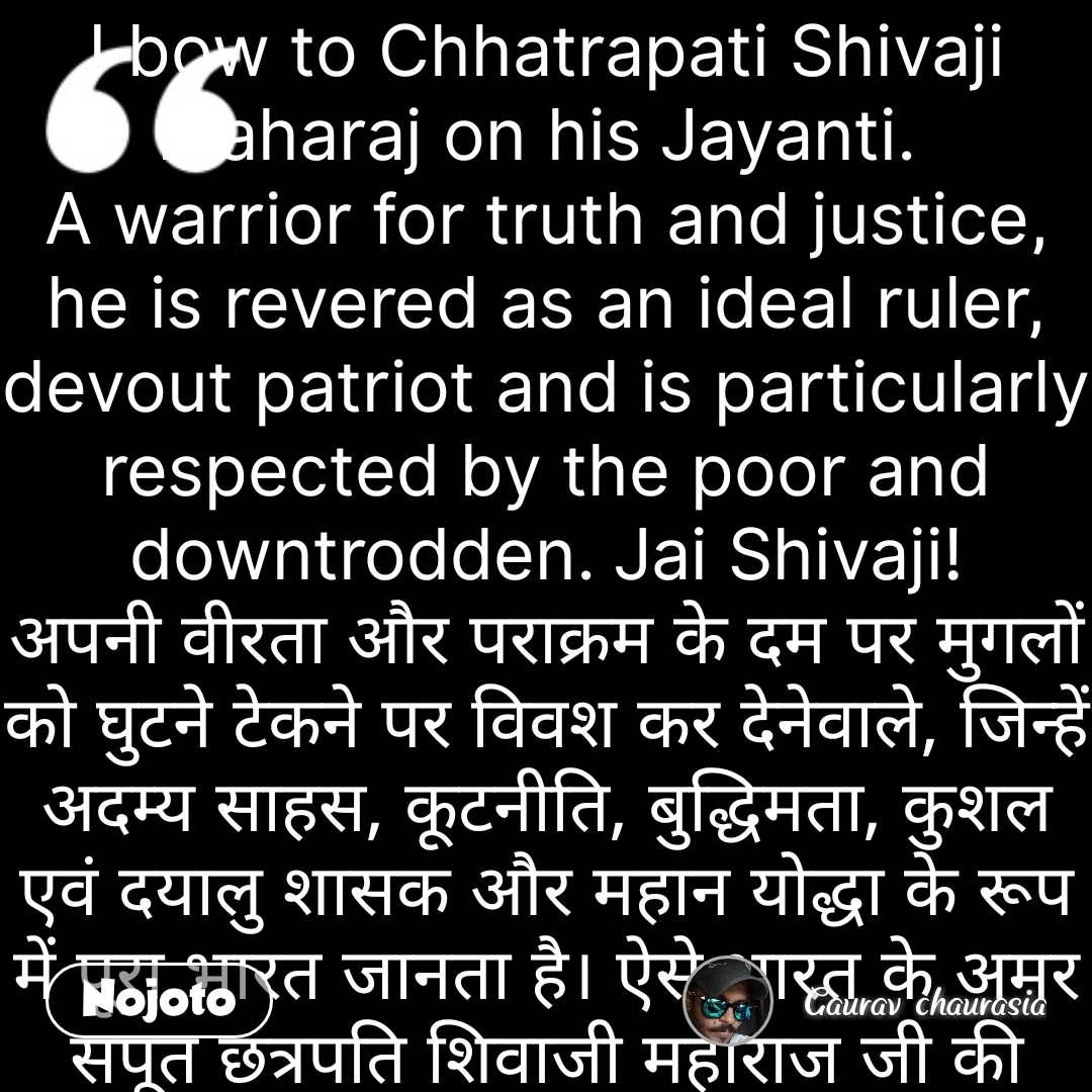 I bow to Chhatrapati Shivaji Maharaj on his Jayanti.  A warrior for truth and justice, he is revered as an ideal ruler, devout patriot and is particularly respected by the poor and downtrodden. Jai Shivaji! अपनी वीरता और पराक्रम के दम पर मुगलों को घुटने टेकने पर विवश कर देनेवाले, जिन्हें अदम्य साहस, कूटनीति, बुद्धिमता, कुशल एवं दयालु शासक और महान योद्धा के रूप में पूरा भारत जानता है। ऐसे भारत के अमर सपूत छत्रपति शिवाजी महाराज जी की जयंती पर उन्हें कोटि-कोटि नमन। #NojotoQuote