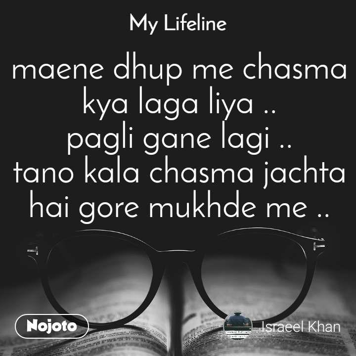 My lifeline maene dhup me chasma kya laga liya .. pagli gane lagi .. tano kala chasma jachta hai gore mukhde me ..