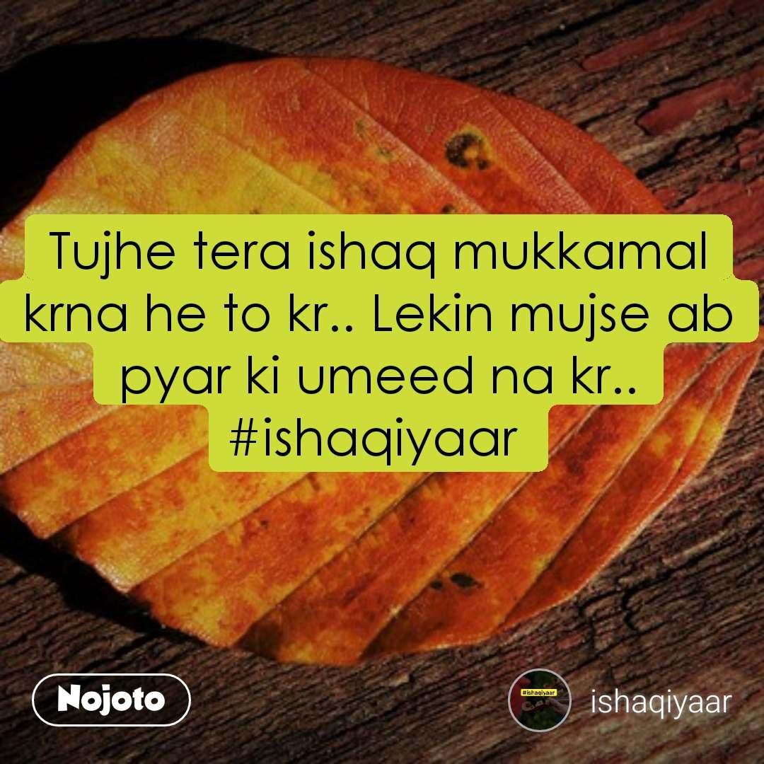 #Pehlealfaaz Tujhe tera ishaq mukkamal krna he to kr.. Lekin mujse ab pyar ki umeed na kr.. #ishaqiyaar