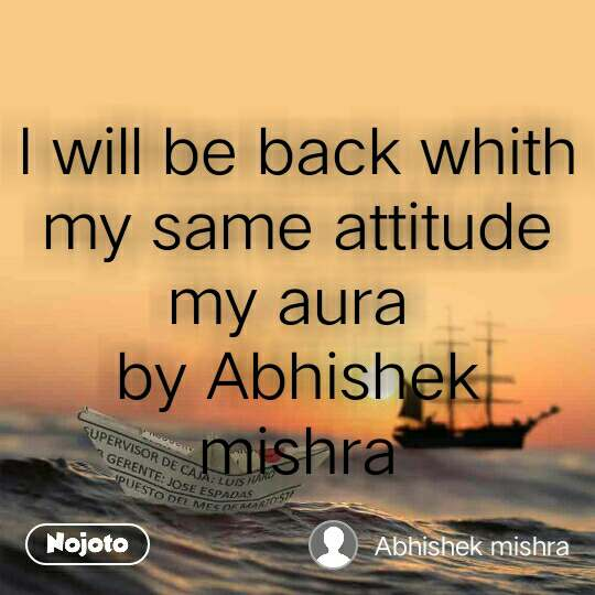I will be back whith my same attitude my aura  by Abhishek mishra