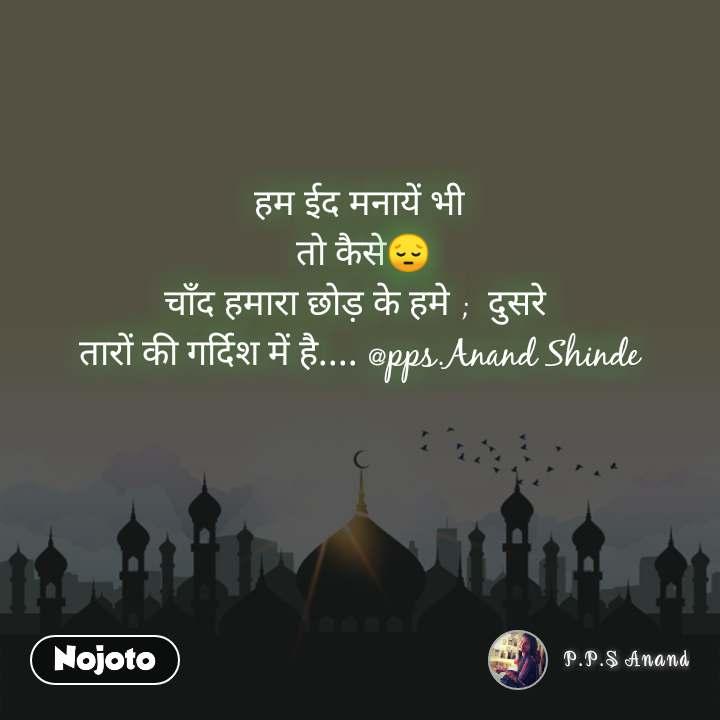 हम ईद मनायें भी  तो कैसे😔 चाँद हमारा छोड़ के हमे ;  दुसरे  तारों की गर्दिश में है.... @pps.Anand Shinde
