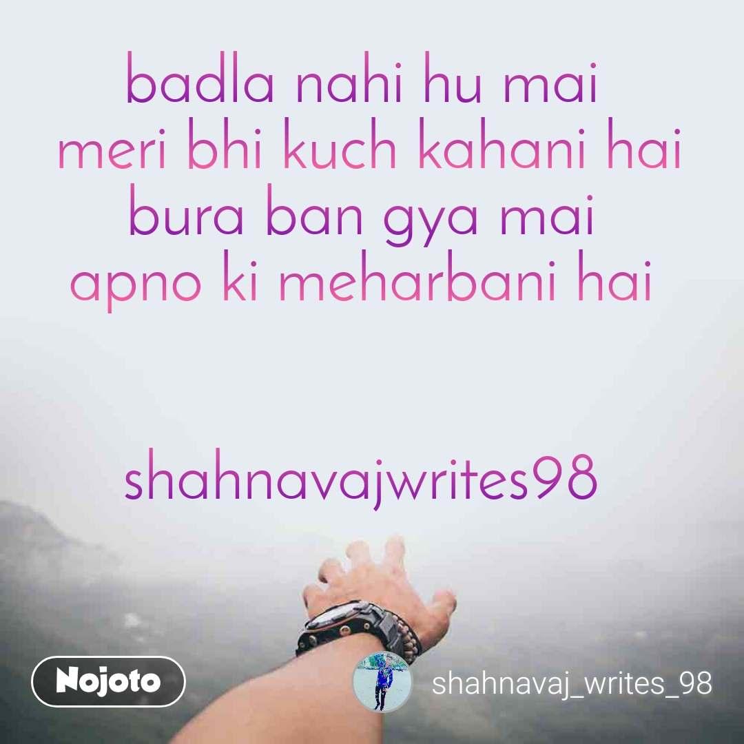 badla nahi hu mai  meri bhi kuch kahani hai bura ban gya mai  apno ki meharbani hai    shahnavajwrites98